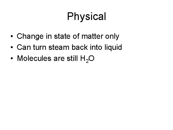 Physical • Change in state of matter only • Can turn steam back into