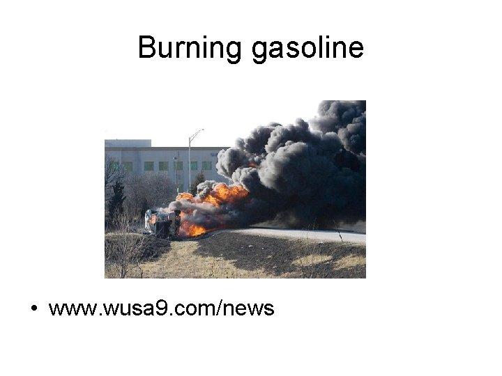 Burning gasoline • www. wusa 9. com/news