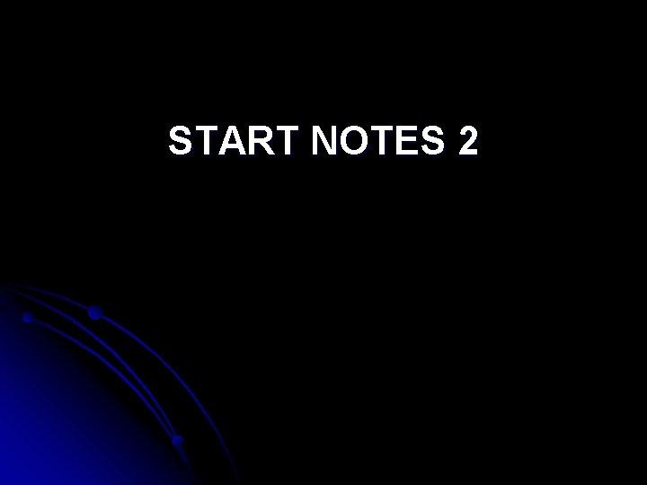 START NOTES 2