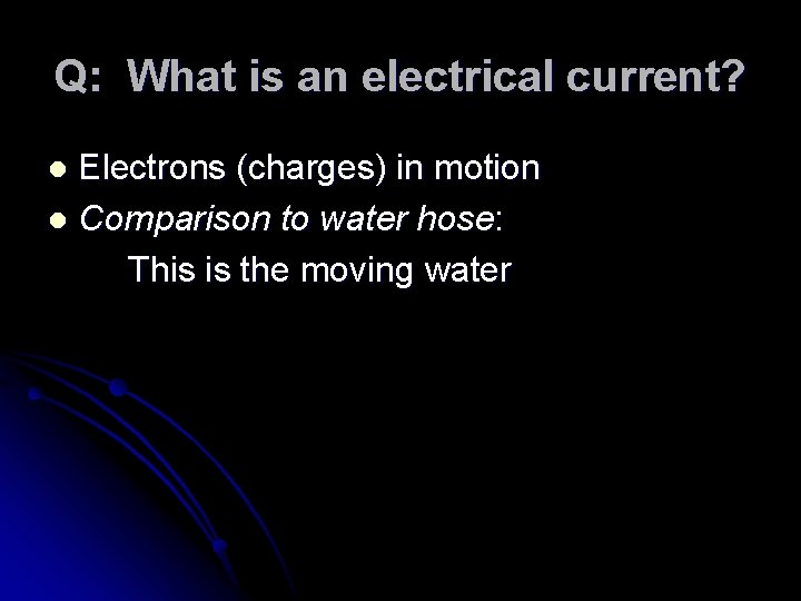 Q: What is an electrical current? Electrons (charges) in motion l Comparison to water