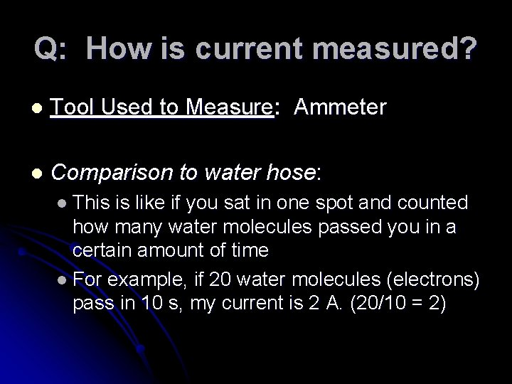 Q: How is current measured? l Tool Used to Measure: Ammeter l Comparison to