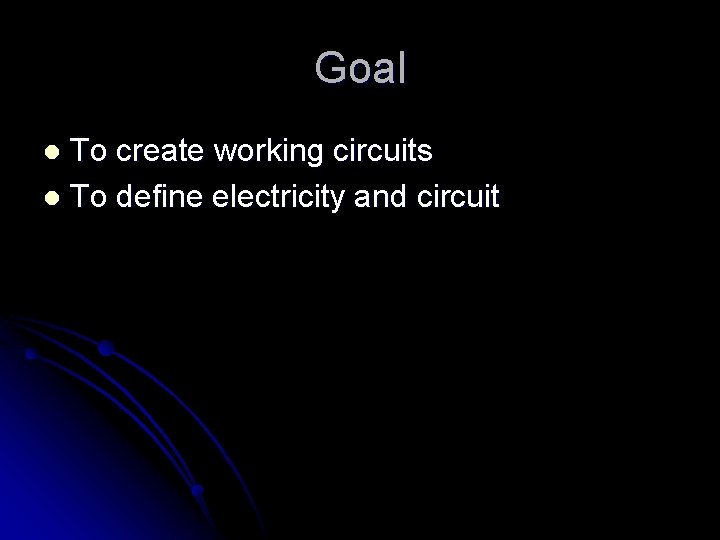 Goal To create working circuits l To define electricity and circuit l