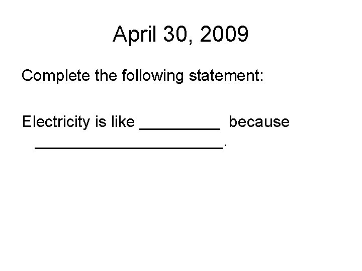 April 30, 2009 Complete the following statement: Electricity is like _____ because ___________.