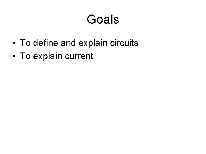 Goals • To define and explain circuits • To explain current