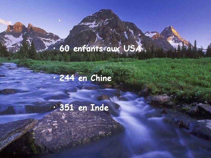 • 60 enfants aux USA • 244 en Chine • 351 en Inde