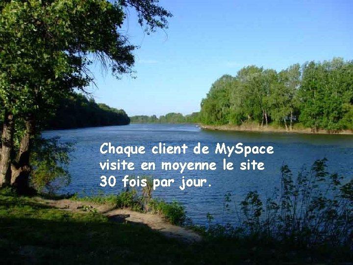 Chaque client de My. Space visite en moyenne le site 30 fois par jour.