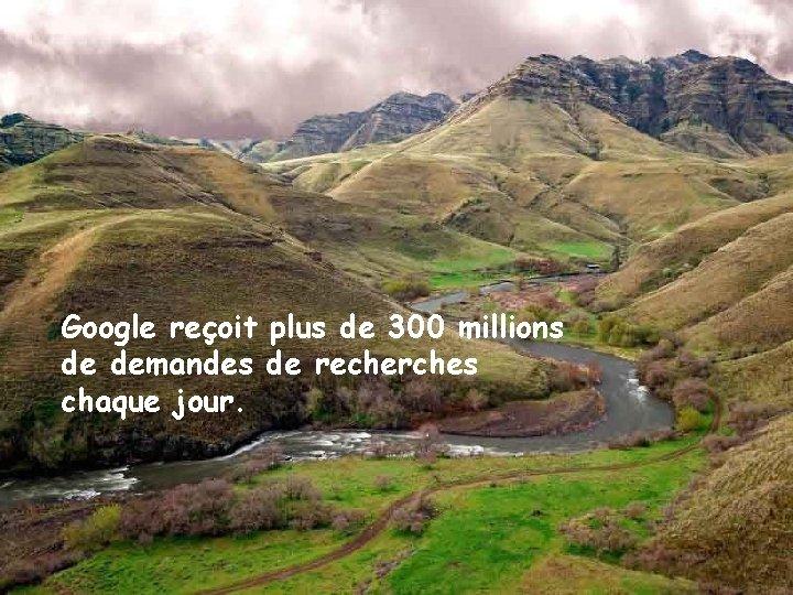 Google reçoit plus de 300 millions de demandes de recherches chaque jour.