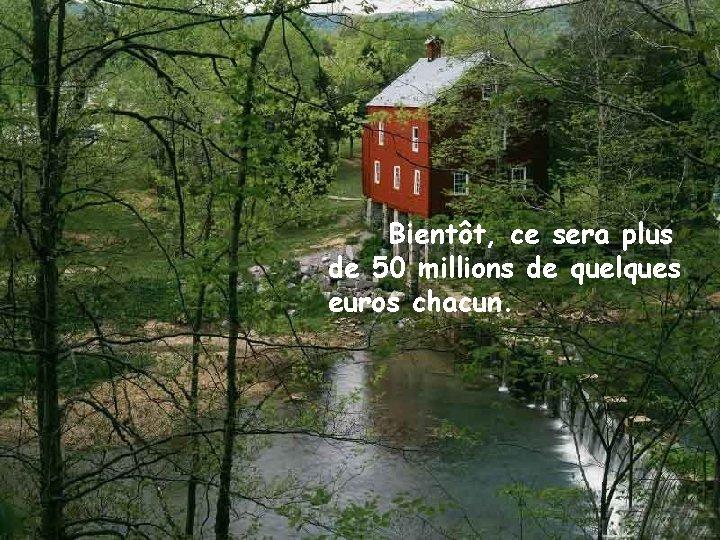 Bientôt, ce sera plus de 50 millions de quelques euros chacun.