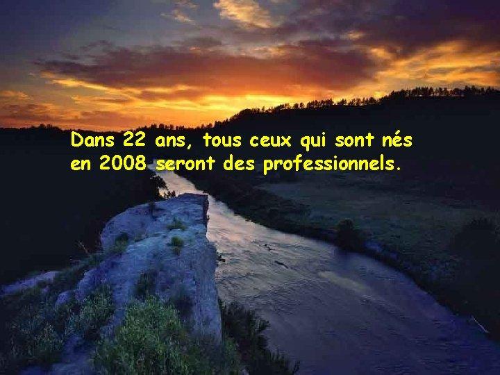 Dans 22 ans, tous ceux qui sont nés en 2008 seront des professionnels.