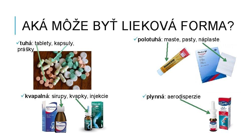 AKÁ MÔŽE BYŤ LIEKOVÁ FORMA? ütuhá: tablety, kapsuly, prášky ükvapalná: sirupy, kvapky, injekcie üpolotuhá: