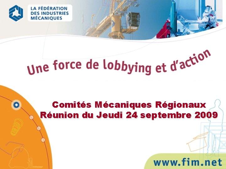 Comités Mécaniques Régionaux Réunion du Jeudi 24 septembre 2009