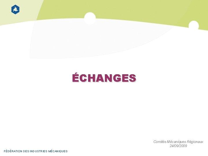 ÉCHANGES Comités Mécaniques Régionaux 24/09/2009 FÉDÉRATION DES INDUSTRIES MÉCANIQUES