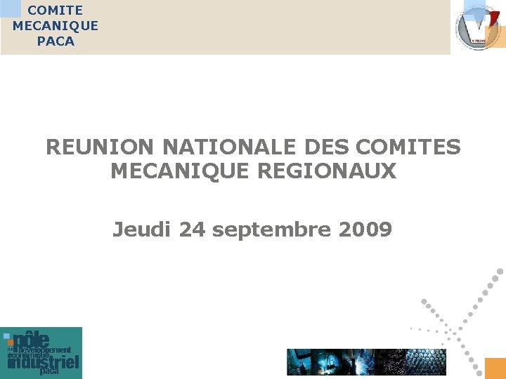 COMITE MECANIQUE PACA REUNION NATIONALE DES COMITES MECANIQUE REGIONAUX Jeudi 24 septembre 2009