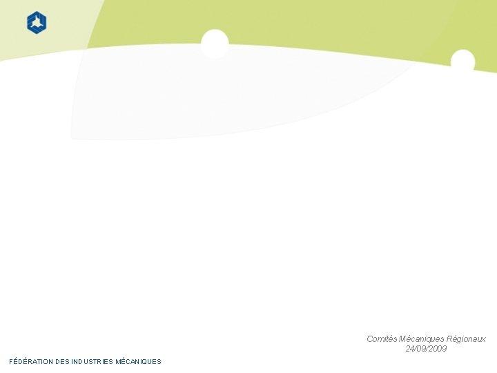 Comités Mécaniques Régionaux 24/09/2009 FÉDÉRATION DES INDUSTRIES MÉCANIQUES