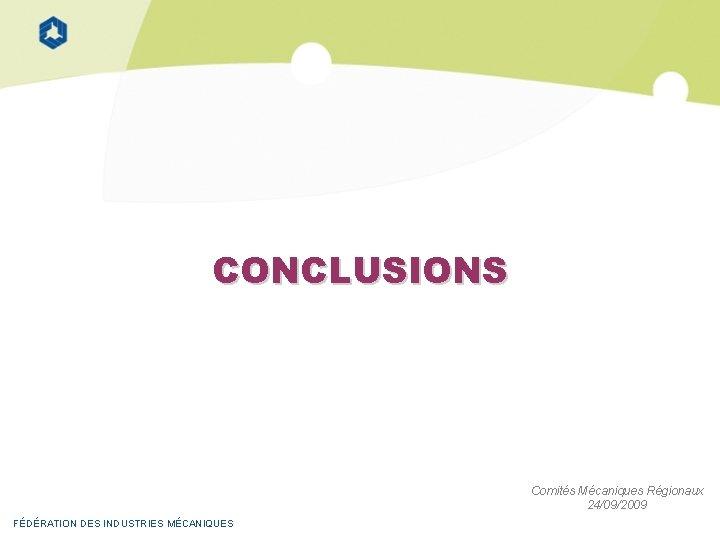 CONCLUSIONS Comités Mécaniques Régionaux 24/09/2009 FÉDÉRATION DES INDUSTRIES MÉCANIQUES