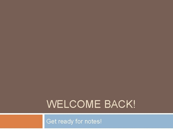 WELCOME BACK! Get ready for notes!