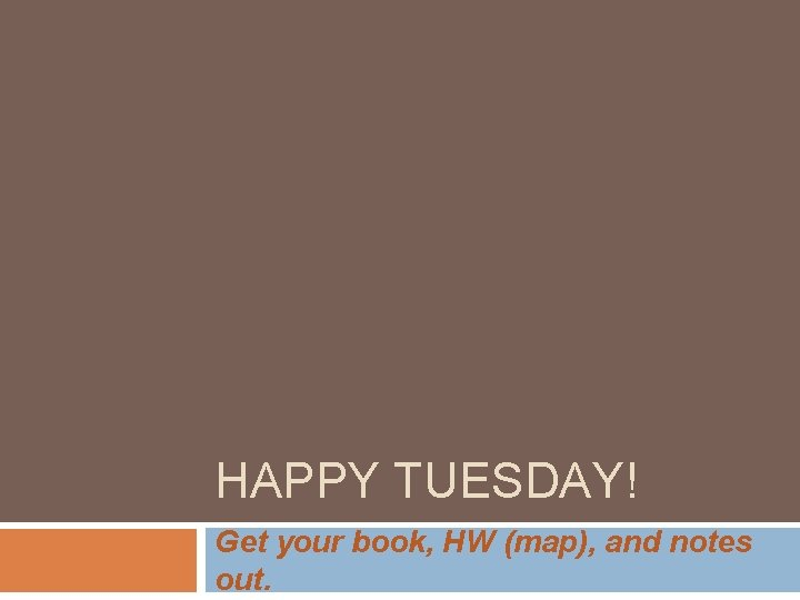 HAPPY TUESDAY! Get your book, HW (map), and notes out.