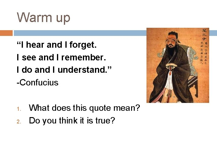 """Warm up """"I hear and I forget. I see and I remember. I do"""
