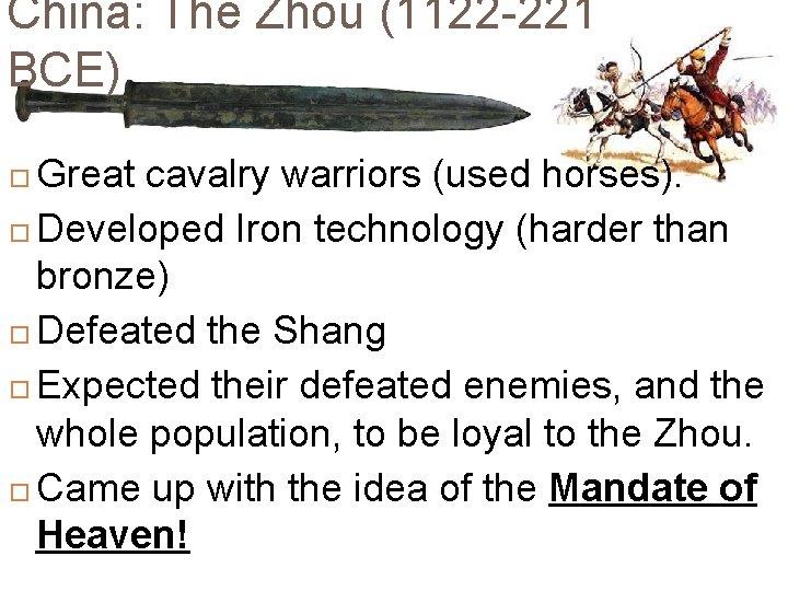 China: The Zhou (1122 -221 BCE) Great cavalry warriors (used horses). Developed Iron technology