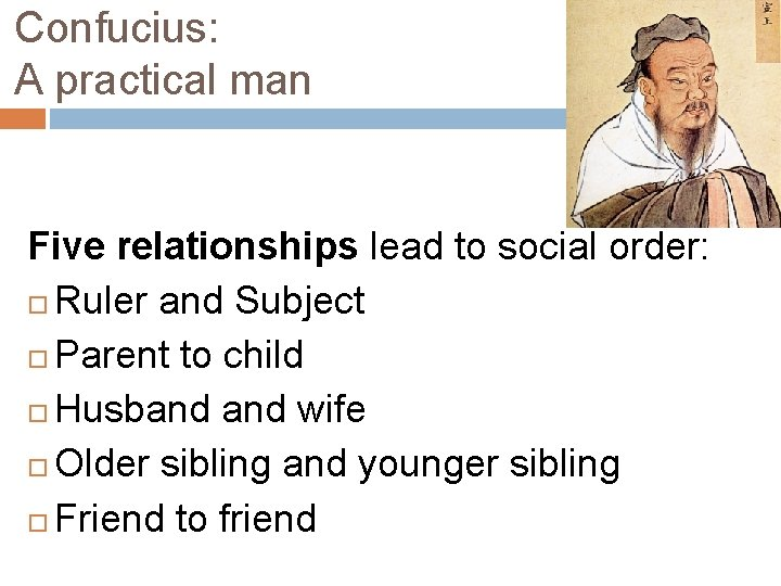 Confucius: A practical man Five relationships lead to social order: Ruler and Subject Parent