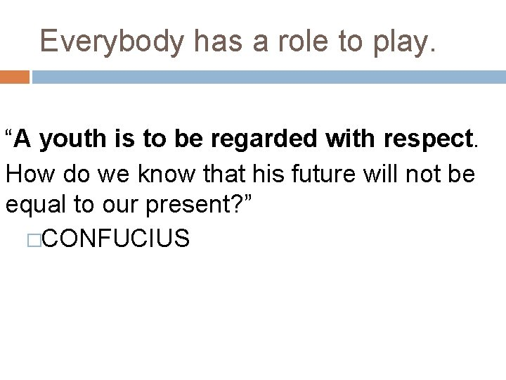 """Everybody has a role to play. """"A youth is to be regarded with respect."""