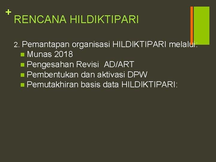 + RENCANA HILDIKTIPARI 2. Pemantapan organisasi HILDIKTIPARI melalui: n Munas 2018 n Pengesahan Revisi