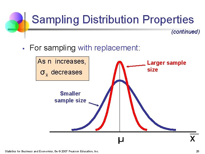 Sampling Distribution Properties (continued) § For sampling with replacement: As n increases, decreases Larger