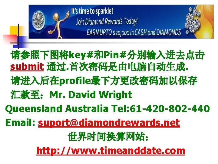 请参照下图将key#和Pin#分别输入进去点击 submit 通过. 首次密码是由电脑自动生成. 请进入后在profile最下方更改密码加以保存 汇款至:Mr. David Wright Queensland Australia Tel: 61 -420 -802