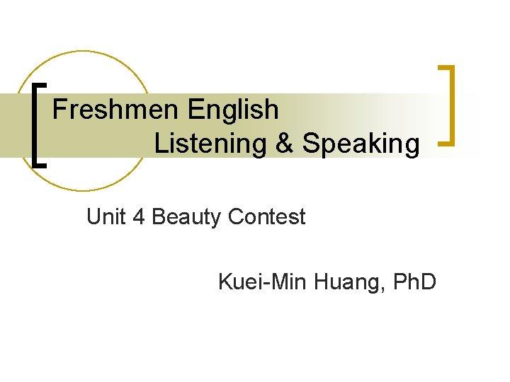 Freshmen English Listening & Speaking Unit 4 Beauty Contest Kuei-Min Huang, Ph. D