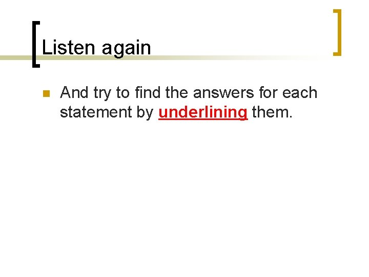 Listen again n And try to find the answers for each statement by underlining