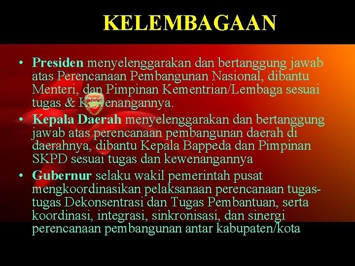 KELEMBAGAAN • Presiden menyelenggarakan dan bertanggung jawab atas Perencanaan Pembangunan Nasional, dibantu Menteri, dan
