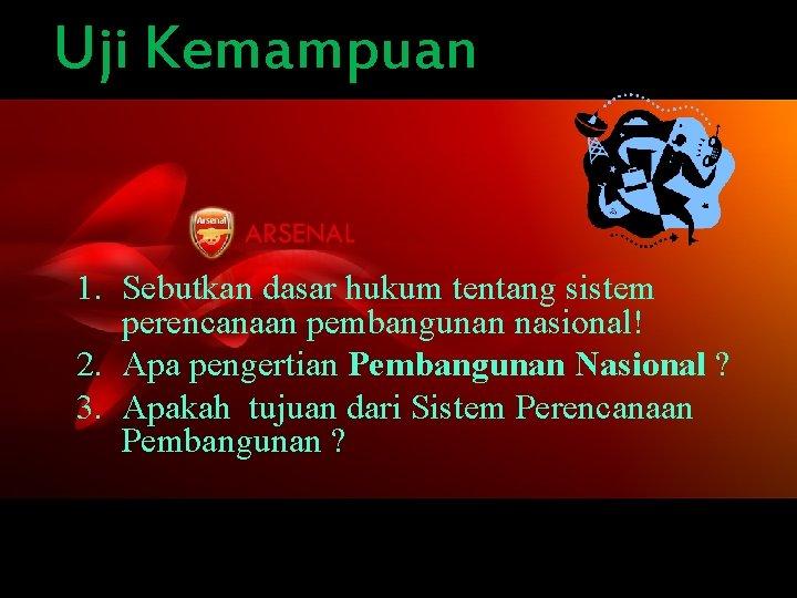 Uji Kemampuan 1. Sebutkan dasar hukum tentang sistem perencanaan pembangunan nasional! 2. Apa pengertian