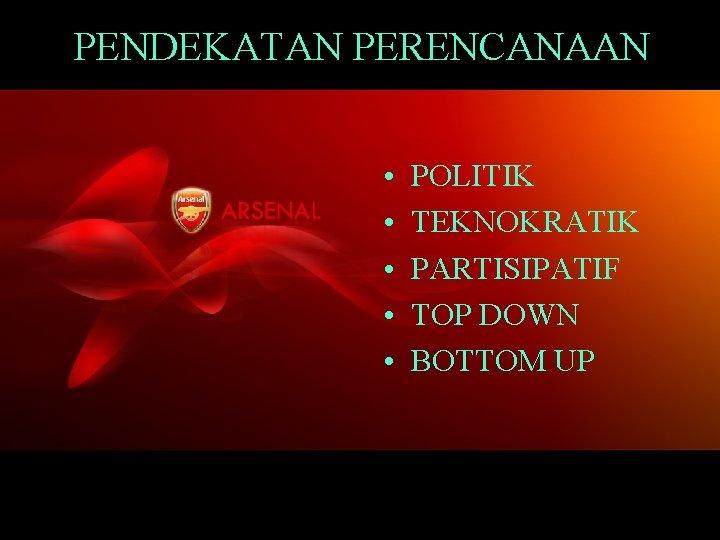PENDEKATAN PERENCANAAN • • • POLITIK TEKNOKRATIK PARTISIPATIF TOP DOWN BOTTOM UP