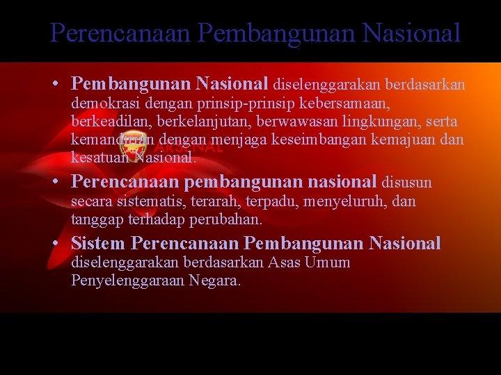 Perencanaan Pembangunan Nasional • Pembangunan Nasional diselenggarakan berdasarkan demokrasi dengan prinsip-prinsip kebersamaan, berkeadilan, berkelanjutan,