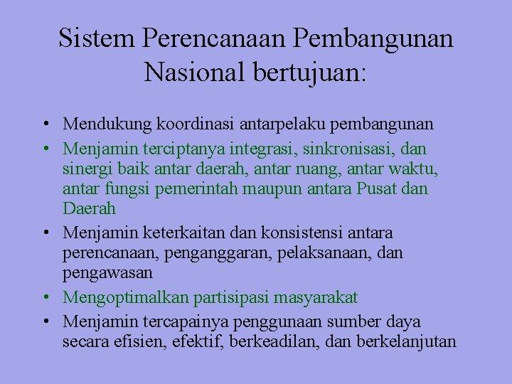 Sistem Perencanaan Pembangunan Nasional bertujuan: • Mendukung koordinasi antarpelaku pembangunan • Menjamin terciptanya integrasi,