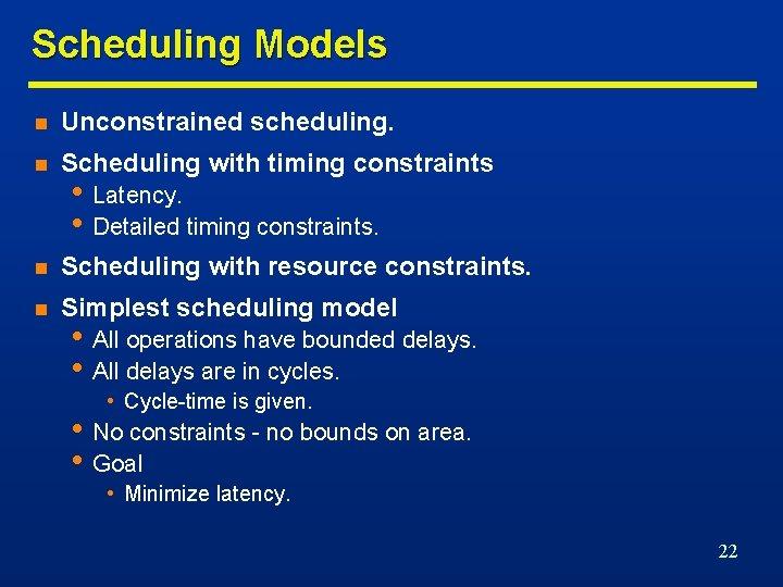 Scheduling Models n Unconstrained scheduling. n Scheduling with timing constraints n Scheduling with resource