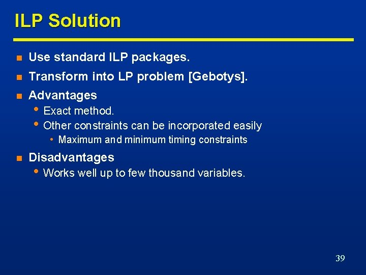 ILP Solution n Use standard ILP packages. n Transform into LP problem [Gebotys]. n