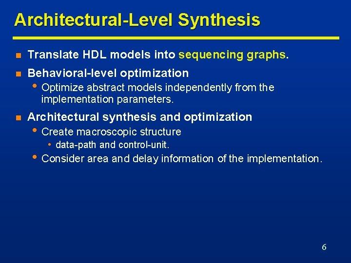 Architectural-Level Synthesis n Translate HDL models into sequencing graphs. n Behavioral-level optimization • Optimize