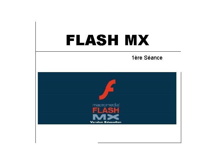 FLASH MX 1ère Séance