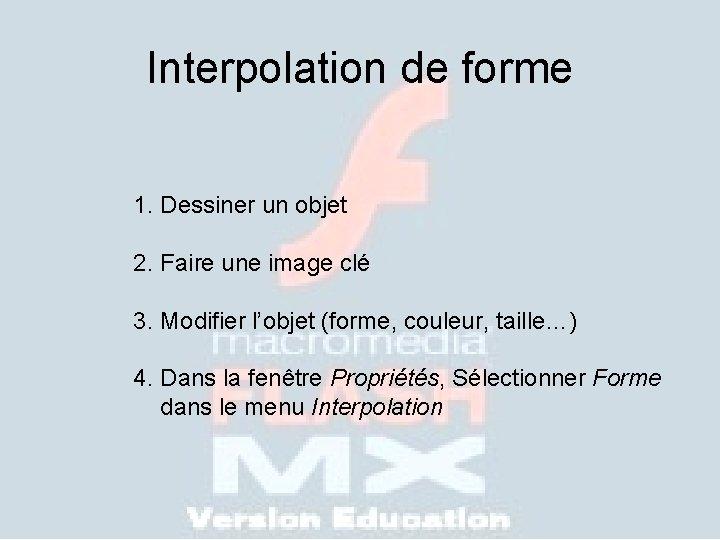 Interpolation de forme 1. Dessiner un objet 2. Faire une image clé 3. Modifier
