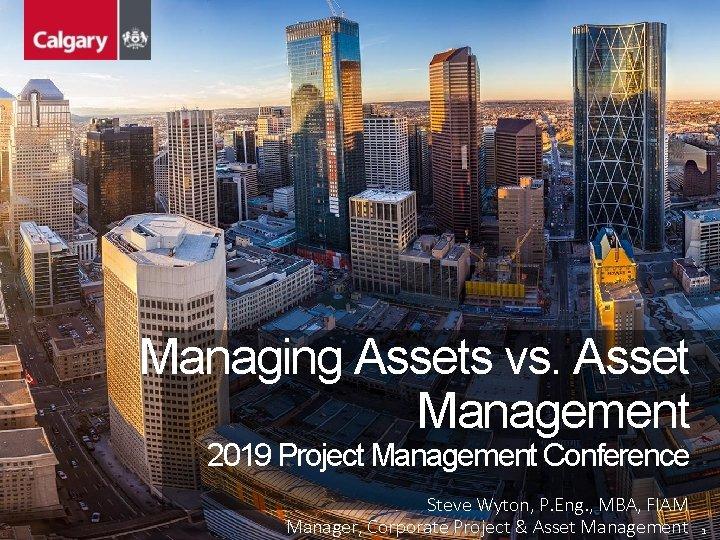 Managing Assets vs. Asset Management 2019 Project Management Conference Steve Wyton, P. Eng. ,