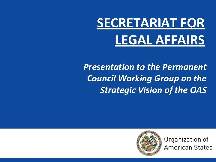 SECRETARIAT FOR LEGAL AFFAIRS Presentation to the Permanent Council Working Group on the Strategic