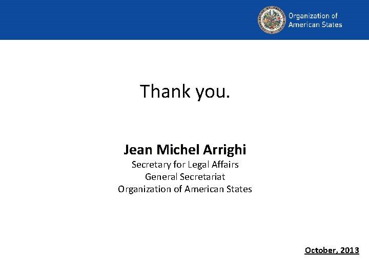 Thank you. Jean Michel Arrighi Secretary for Legal Affairs General Secretariat Organization of American