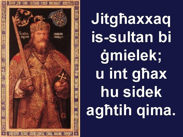 Jitgħaxxaq is-sultan bi ġmielek; u int għax hu sidek agħtih qima.