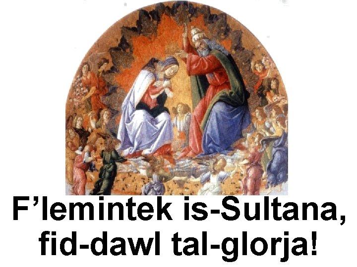 F'lemintek is-Sultana, fid-dawl tal-glorja!