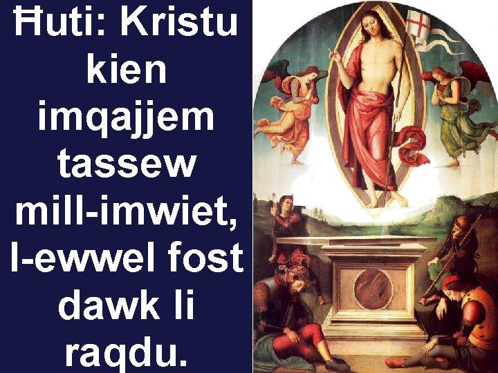 Ħuti: Kristu kien imqajjem tassew mill-imwiet, l-ewwel fost dawk li raqdu.