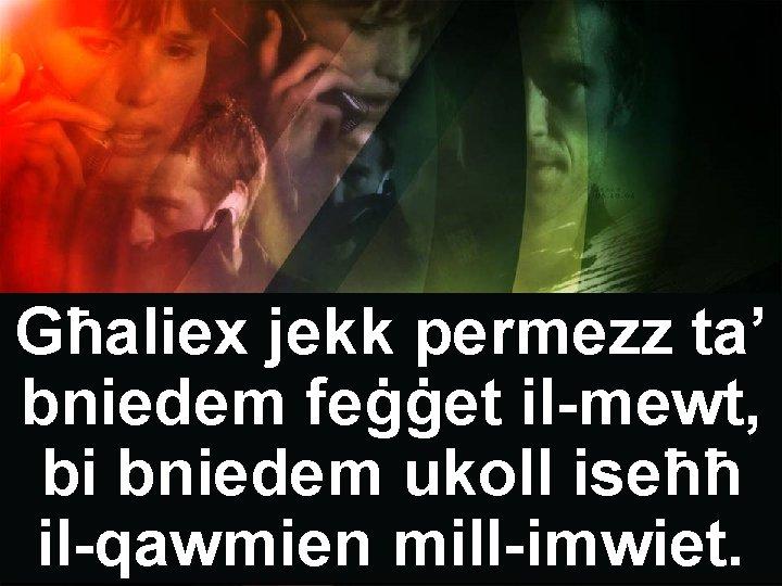 Għaliex jekk permezz ta' bniedem feġġet il-mewt, bi bniedem ukoll iseħħ il-qawmien mill-imwiet.