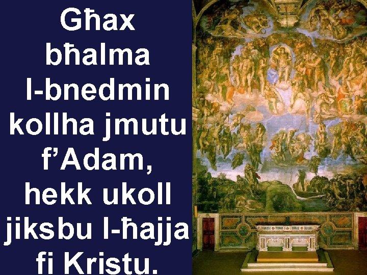 Għax bħalma l-bnedmin kollha jmutu f'Adam, hekk ukoll jiksbu l-ħajja fi Kristu.