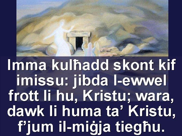 Imma kulħadd skont kif imissu: jibda l-ewwel frott li hu, Kristu; wara, dawk li