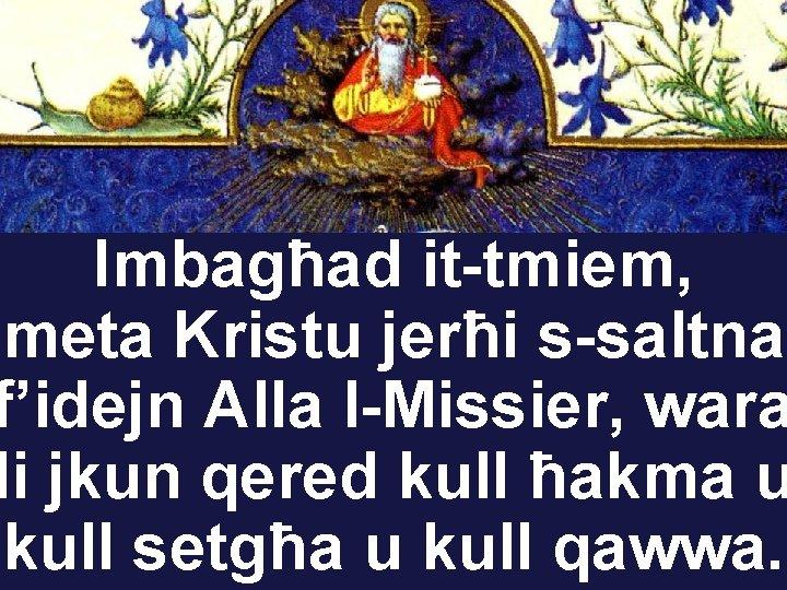 Imbagħad it-tmiem, meta Kristu jerħi s-saltna f'idejn Alla l-Missier, wara li jkun qered kull